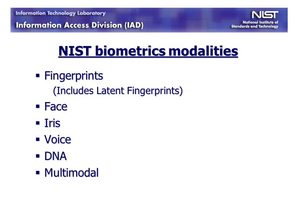 NIST biometric standards activities NIST Standards NIST Standards ANSI/NIST ITL 1-2007 - Data Format for the Interchange of Fingerprint, Facial, & Other Biometric Information – used in law enforcement and interagency biometric data exchange ANSI/NIST ITL 1-2007 - Data Format for the Interchange of Fingerprint, Facial, & Other Biometric Information – used in law enforcement and interagency biometric data exchange NIST Special Publication 800-76-1 -- Biometric Specification for Personal Identity Verification – as part of FIPS for PIV cards NIST Special Publication 800-76-1 -- Biometric Specification for Personal Identity Verification – as part of FIPS for PIV cards American National Standards American National Standards International Committee for Information Technology Standards (INCITS) International Committee for Information Technology Standards (INCITS) International Standards International Standards International Organization for Standardization/International Electrotechnical Commission (ISO/IEC) International Organization for Standardization/International Electrotechnical Commission (ISO/IEC)