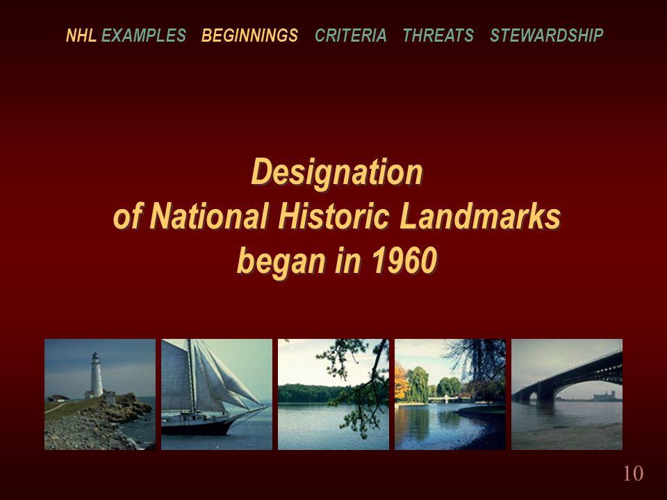 10 Designation of National Historic Landmarks began in 1960 NHL EXAMPLES BEGINNINGS CRITERIA THREATS STEWARDSHIP