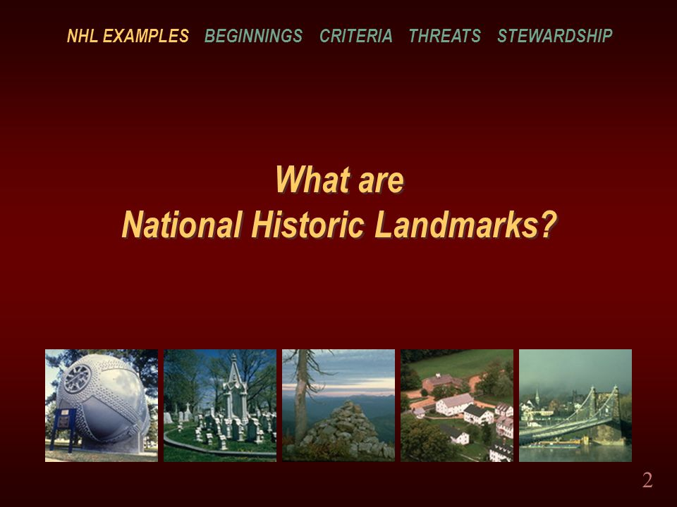 2 What are National Historic Landmarks? NHL EXAMPLES BEGINNINGS CRITERIA THREATS STEWARDSHIP