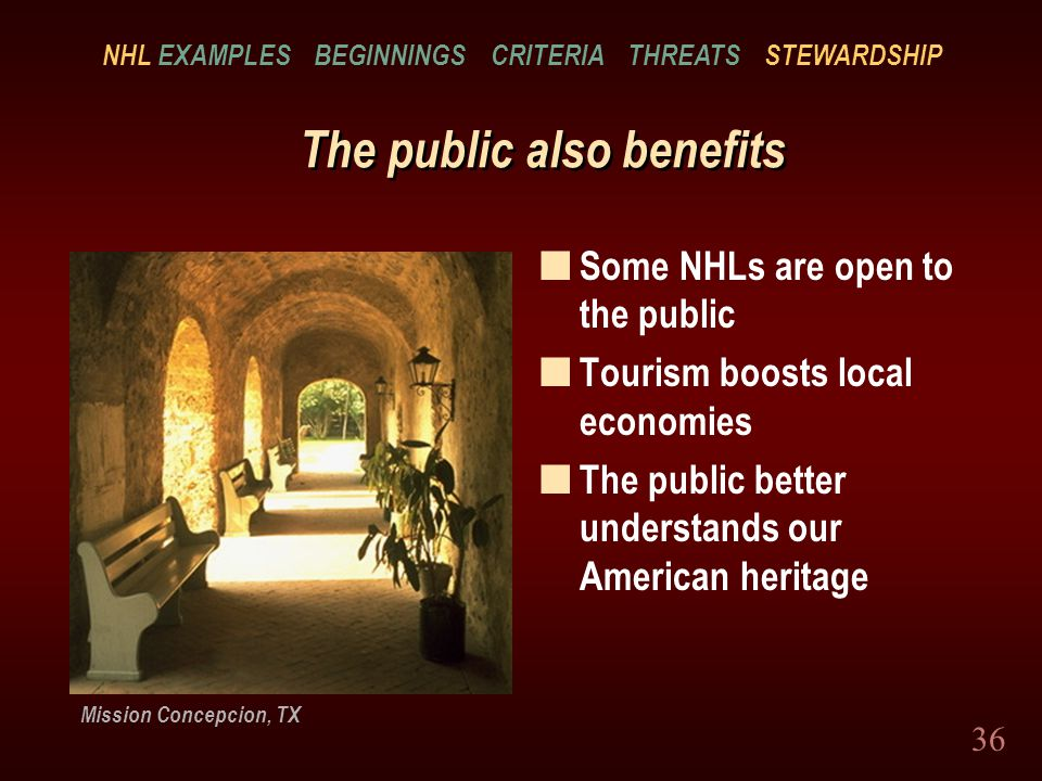 36 The public also benefits n Some NHLs are open to the public n Tourism boosts local economies n The public better understands our American heritage Mission Concepcion, TX NHL EXAMPLES BEGINNINGS CRITERIA THREATS STEWARDSHIP