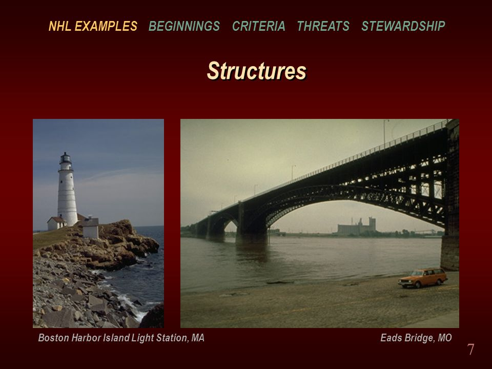 7 Structures Boston Harbor Island Light Station, MA Eads Bridge, MO NHL EXAMPLES BEGINNINGS CRITERIA THREATS STEWARDSHIP