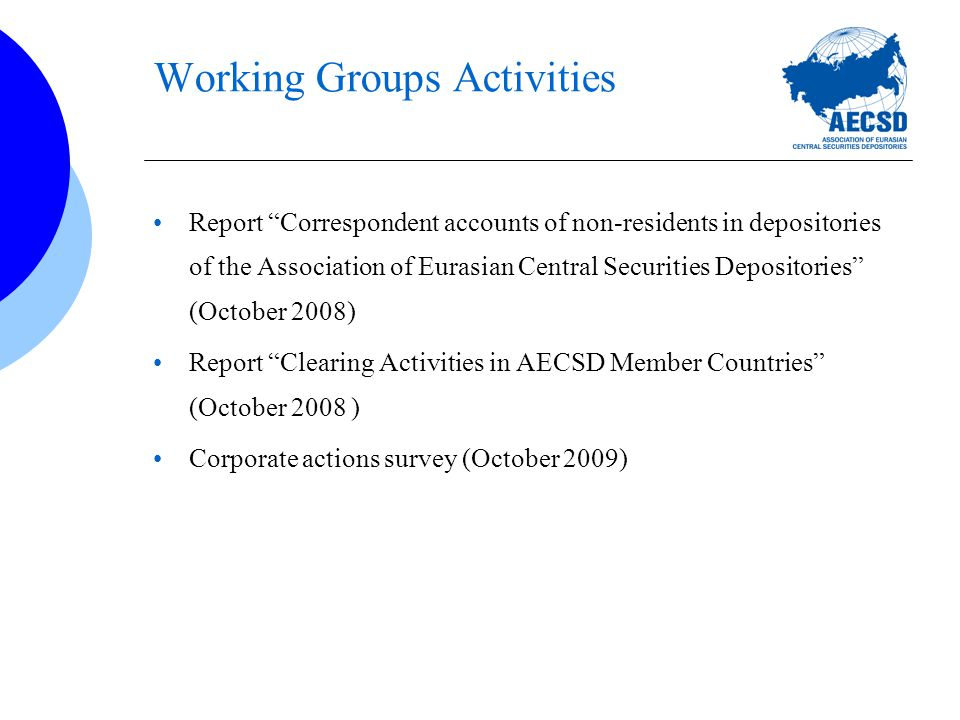 Working Groups Activities Report Correspondent accounts of non-residents in depositories of the Association of Eurasian Central Securities Depositories (October 2008) Report Clearing Activities in AECSD Member Countries (October 2008 ) Corporate actions survey (October 2009)