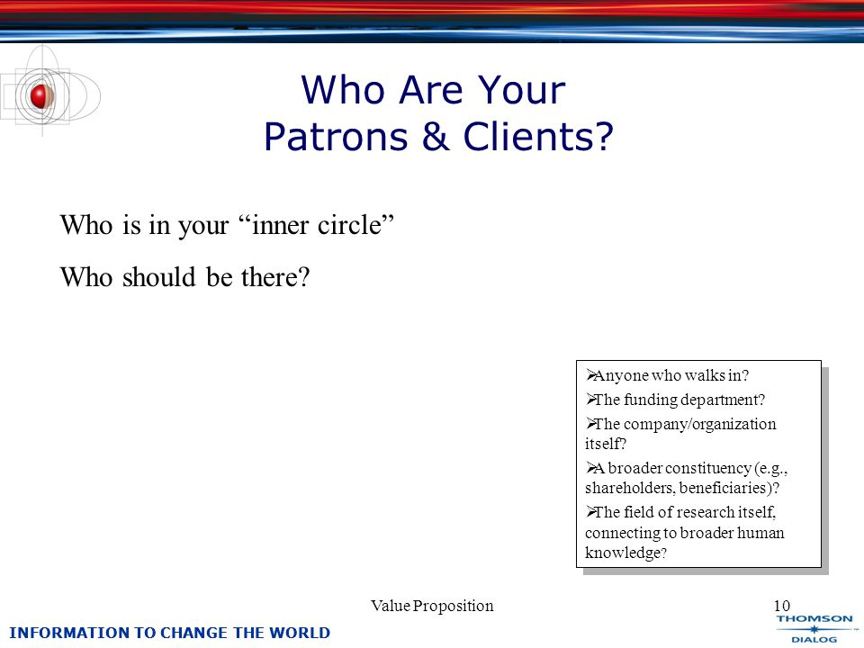 INFORMATION TO CHANGE THE WORLD Value Proposition10 Who Are Your Patrons & Clients.