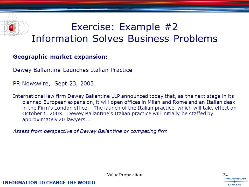 INFORMATION TO CHANGE THE WORLD Value Proposition24 Exercise: Example #2 Information Solves Business Problems Geographic market expansion: Dewey Ballantine Launches Italian Practice PR Newswire, Sept 23, 2003 International law firm Dewey Ballantine LLP announced today that, as the next stage in its planned European expansion, it will open offices in Milan and Rome and an Italian desk in the Firm s London office.