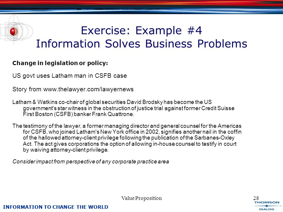 INFORMATION TO CHANGE THE WORLD Value Proposition28 Exercise: Example #4 Information Solves Business Problems Change in legislation or policy: US govt uses Latham man in CSFB case Story from www.thelawyer.com/lawyernews Latham & Watkins co-chair of global securities David Brodsky has become the US government s star witness in the obstruction of justice trial against former Credit Suisse First Boston (CSFB) banker Frank Quattrone.