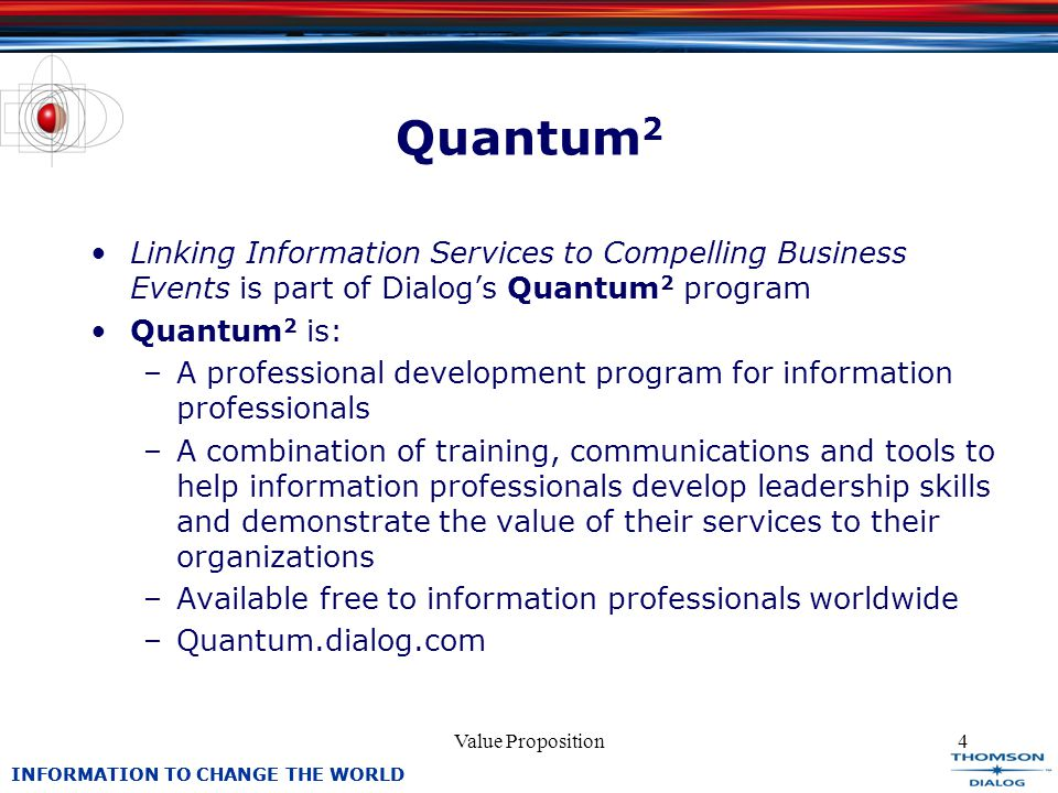INFORMATION TO CHANGE THE WORLD Value Proposition4 Quantum 2 Linking Information Services to Compelling Business Events is part of Dialogs Quantum 2 program Quantum 2 is: –A professional development program for information professionals –A combination of training, communications and tools to help information professionals develop leadership skills and demonstrate the value of their services to their organizations –Available free to information professionals worldwide –Quantum.dialog.com