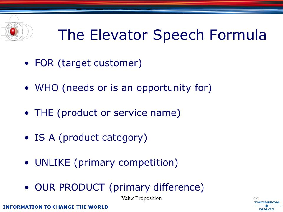 INFORMATION TO CHANGE THE WORLD Value Proposition44 The Elevator Speech Formula FOR (target customer) WHO (needs or is an opportunity for) THE (product or service name) IS A (product category) UNLIKE (primary competition) OUR PRODUCT (primary difference)