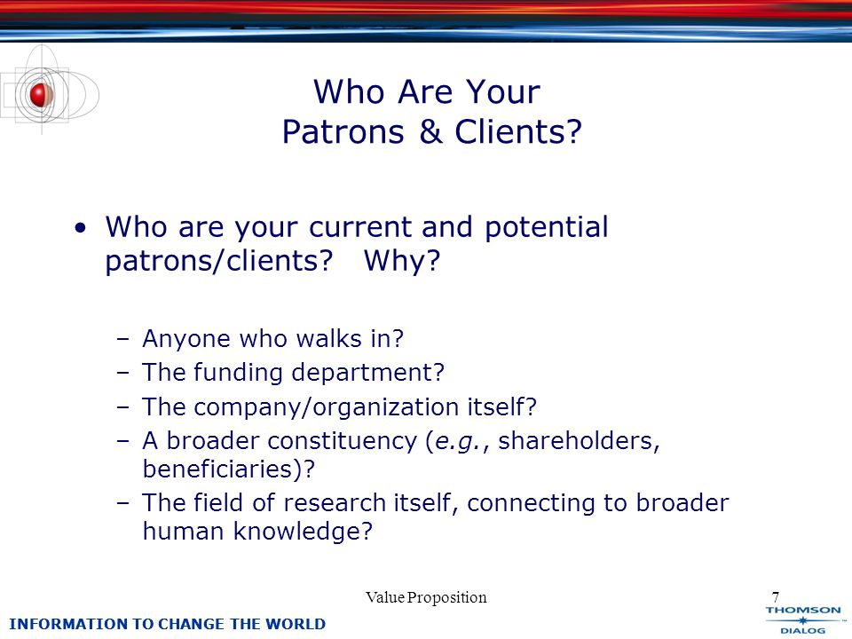 INFORMATION TO CHANGE THE WORLD Value Proposition7 Who Are Your Patrons & Clients.