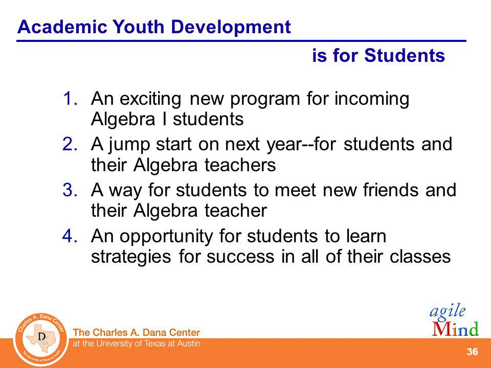 36 1.An exciting new program for incoming Algebra I students 2.A jump start on next year--for students and their Algebra teachers 3.A way for students to meet new friends and their Algebra teacher 4.An opportunity for students to learn strategies for success in all of their classes Academic Youth Development is for Students