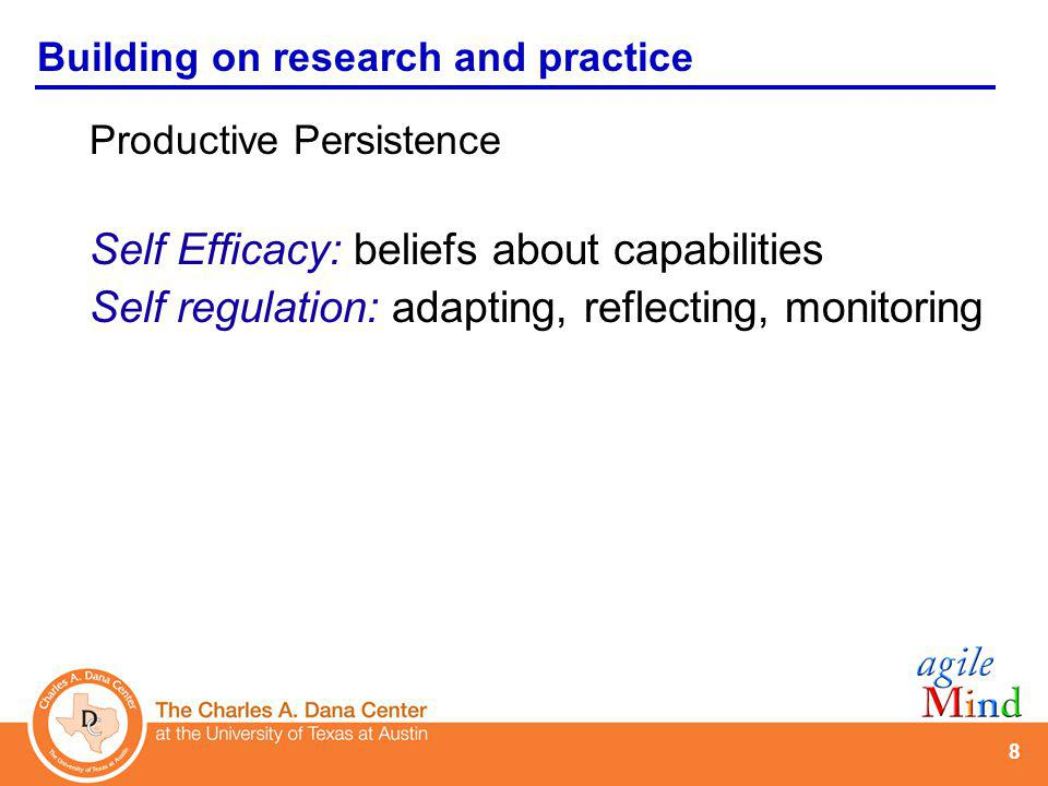8 Building on research and practice Productive Persistence Self Efficacy: beliefs about capabilities Self regulation: adapting, reflecting, monitoring