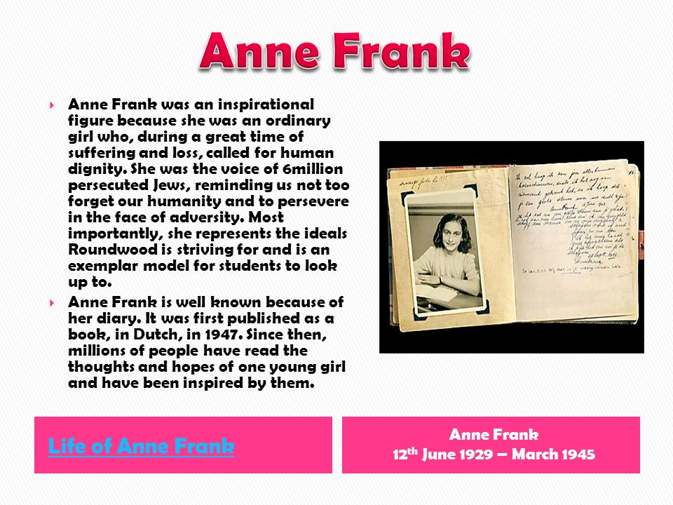 Life of Anne Frank Anne Frank 12 th June 1929 – March 1945 Anne Frank was an inspirational figure because she was an ordinary girl who, during a great time of suffering and loss, called for human dignity.