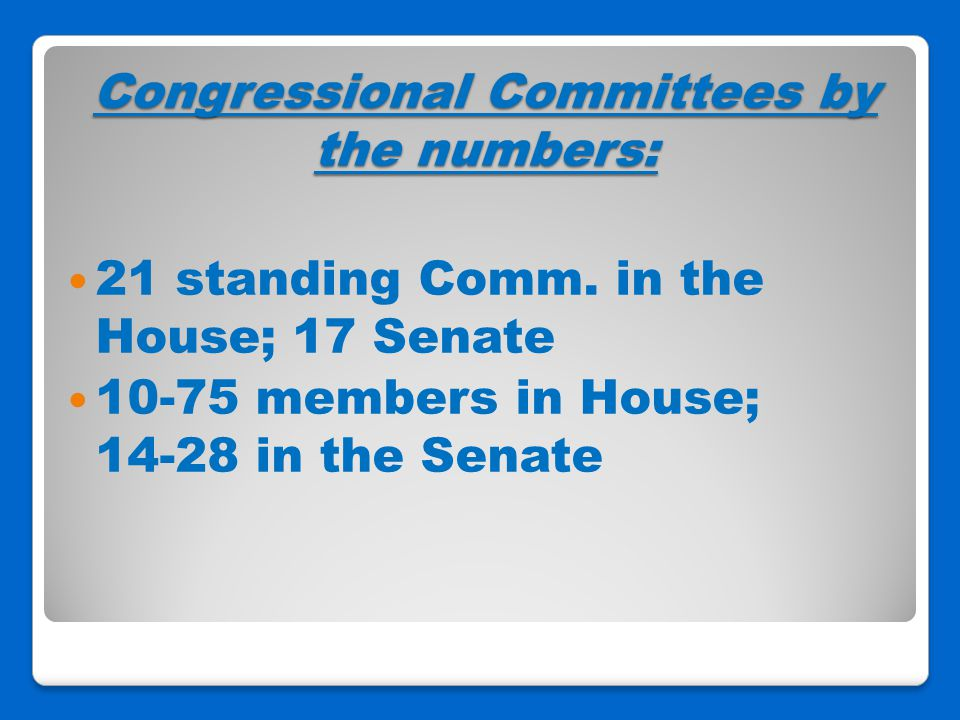 Congressional Committees by the numbers: 21 standing Comm. in the House; 17 Senate 10-75 members in House; 14-28 in the Senate