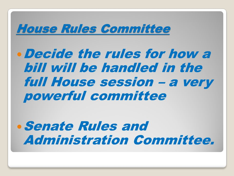House Rules Committee Decide the rules for how a bill will be handled in the full House session – a very powerful committee Senate Rules and Administr