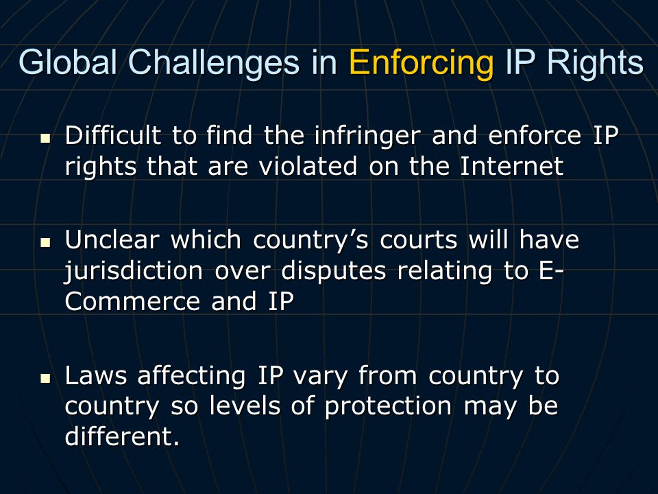 Global Challenges in Enforcing IP Rights Difficult to find the infringer and enforce IP rights that are violated on the Internet Difficult to find the infringer and enforce IP rights that are violated on the Internet Unclear which countrys courts will have jurisdiction over disputes relating to E- Commerce and IP Unclear which countrys courts will have jurisdiction over disputes relating to E- Commerce and IP Laws affecting IP vary from country to country so levels of protection may be different.