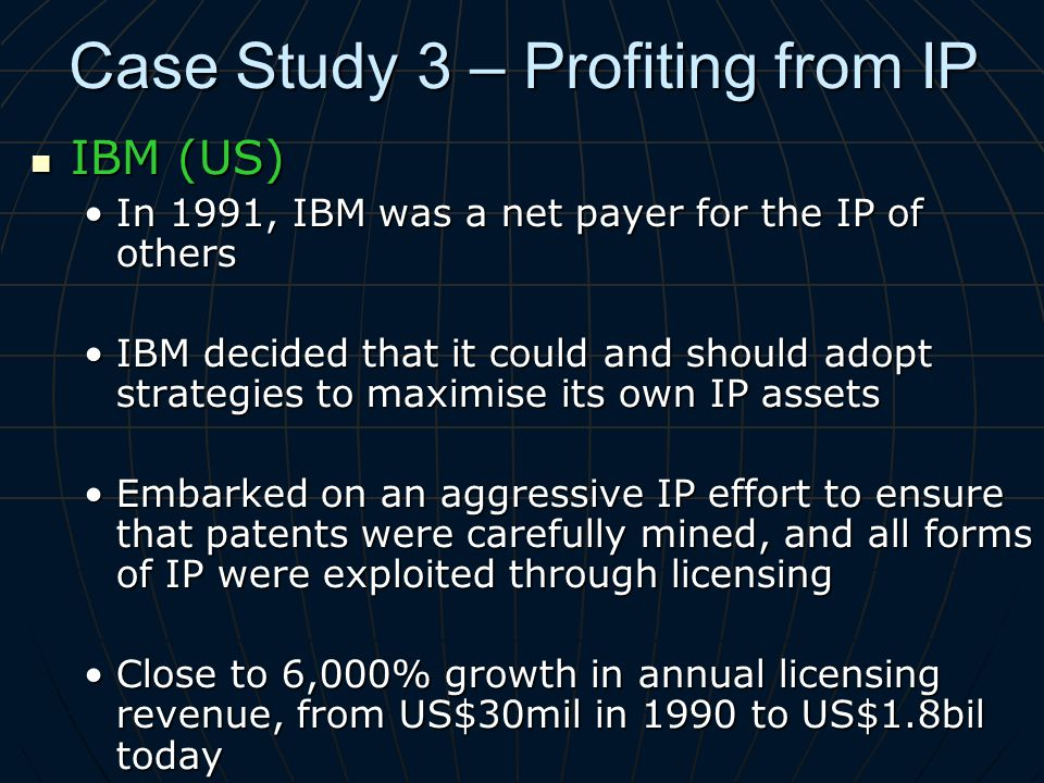 Case Study 3 – Profiting from IP IBM (US) IBM (US) In 1991, IBM was a net payer for the IP of othersIn 1991, IBM was a net payer for the IP of others IBM decided that it could and should adopt strategies to maximise its own IP assetsIBM decided that it could and should adopt strategies to maximise its own IP assets Embarked on an aggressive IP effort to ensure that patents were carefully mined, and all forms of IP were exploited through licensingEmbarked on an aggressive IP effort to ensure that patents were carefully mined, and all forms of IP were exploited through licensing Close to 6,000% growth in annual licensing revenue, from US$30mil in 1990 to US$1.8bil todayClose to 6,000% growth in annual licensing revenue, from US$30mil in 1990 to US$1.8bil today
