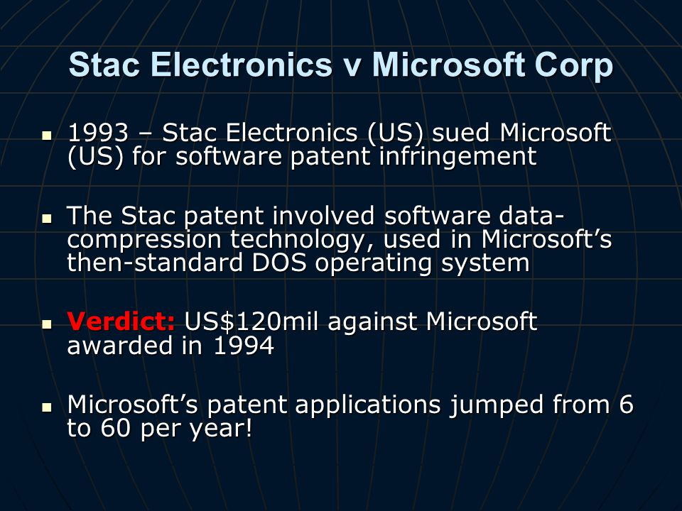 Stac Electronics v Microsoft Corp 1993 – Stac Electronics (US) sued Microsoft (US) for software patent infringement 1993 – Stac Electronics (US) sued Microsoft (US) for software patent infringement The Stac patent involved software data- compression technology, used in Microsofts then-standard DOS operating system The Stac patent involved software data- compression technology, used in Microsofts then-standard DOS operating system Verdict: US$120mil against Microsoft awarded in 1994 Verdict: US$120mil against Microsoft awarded in 1994 Microsofts patent applications jumped from 6 to 60 per year.