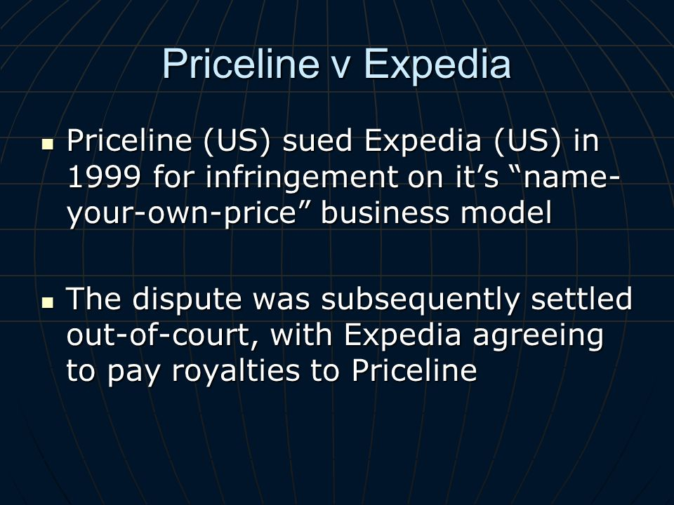 Priceline v Expedia Priceline (US) sued Expedia (US) in 1999 for infringement on its name- your-own-price business model Priceline (US) sued Expedia (US) in 1999 for infringement on its name- your-own-price business model The dispute was subsequently settled out-of-court, with Expedia agreeing to pay royalties to Priceline The dispute was subsequently settled out-of-court, with Expedia agreeing to pay royalties to Priceline