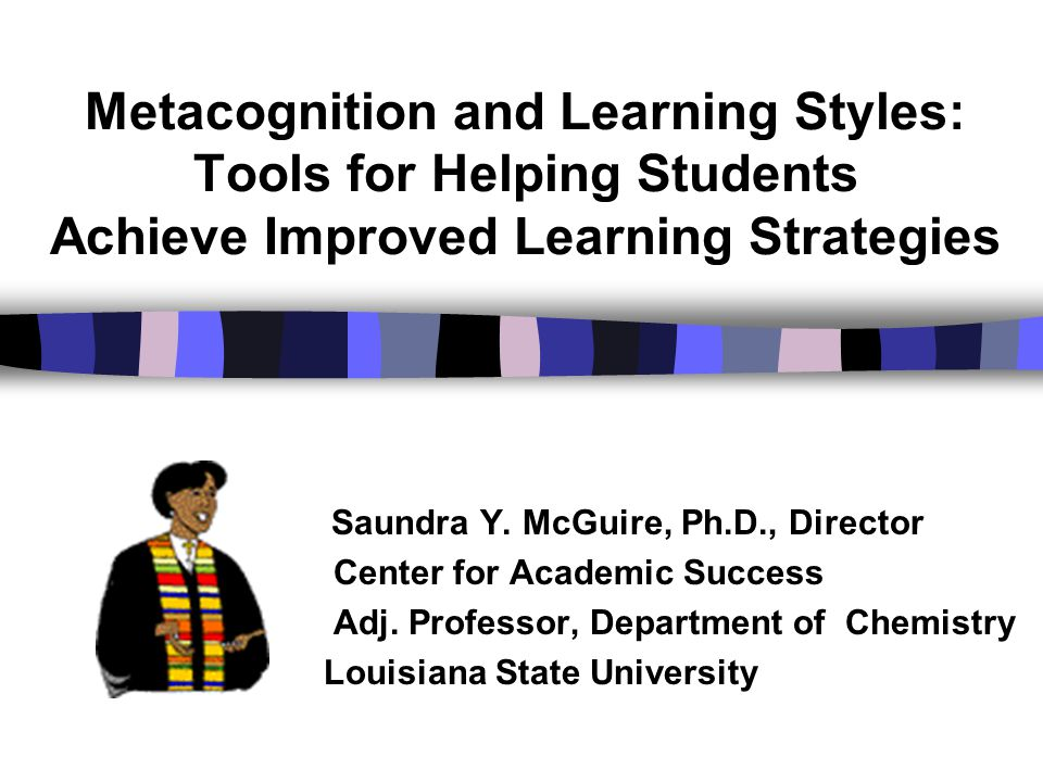 Metacognition and Learning Styles: Tools for Helping Students Achieve Improved Learning Strategies Saundra Y. McGuire, Ph.D., Director Center for Acad