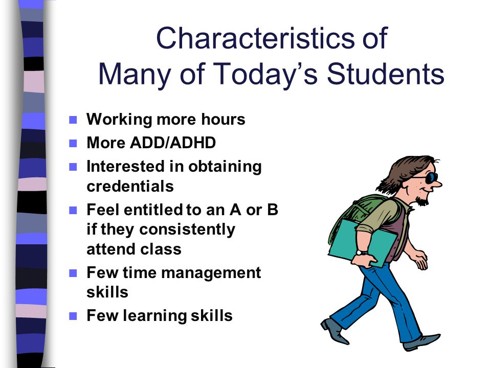 Characteristics of Many of Todays Students Working more hours More ADD/ADHD Interested in obtaining credentials Feel entitled to an A or B if they con