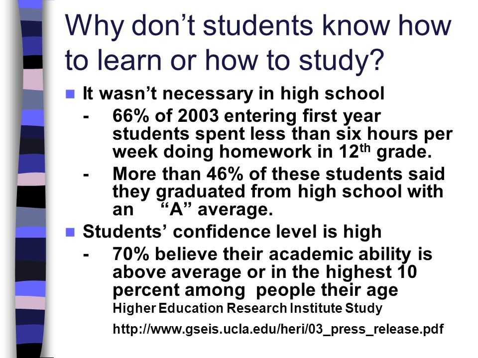Why dont students know how to learn or how to study? It wasnt necessary in high school - 66% of 2003 entering first year students spent less than six