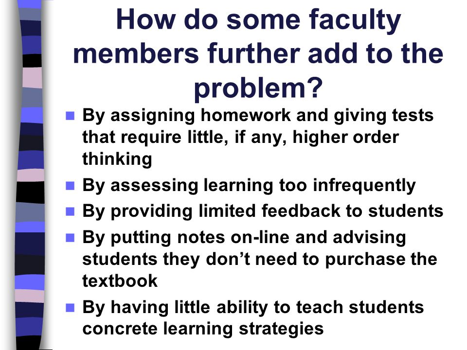 How do some faculty members further add to the problem? By assigning homework and giving tests that require little, if any, higher order thinking By a
