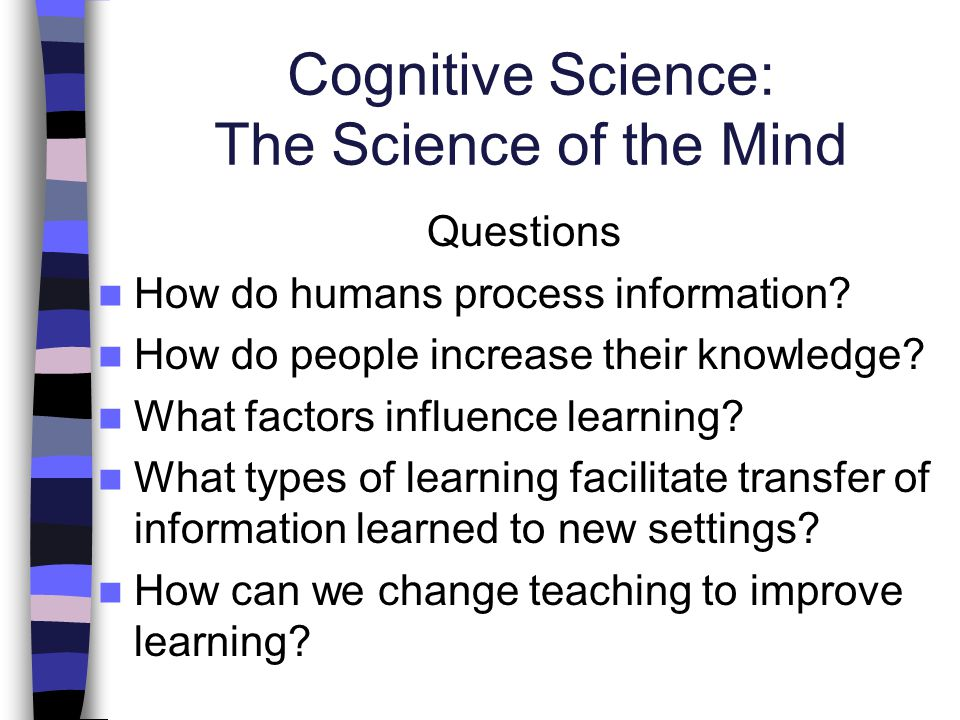Cognitive Science: The Science of the Mind Questions How do humans process information? How do people increase their knowledge? What factors influence