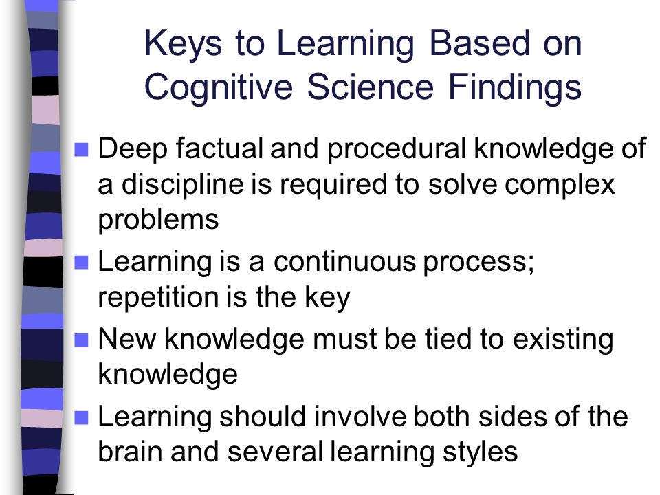 Keys to Learning Based on Cognitive Science Findings Deep factual and procedural knowledge of a discipline is required to solve complex problems Learn
