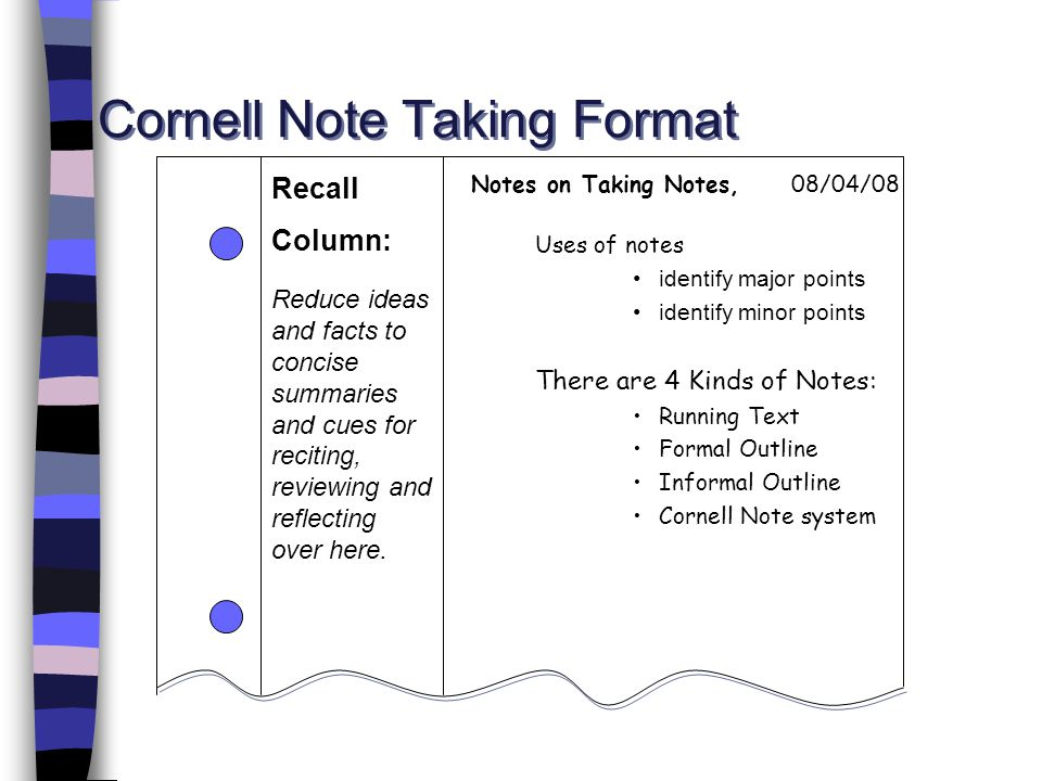Cornell Note Taking Format Uses of notes identify major points identify minor points There are 4 Kinds of Notes: Running Text Formal Outline Informal