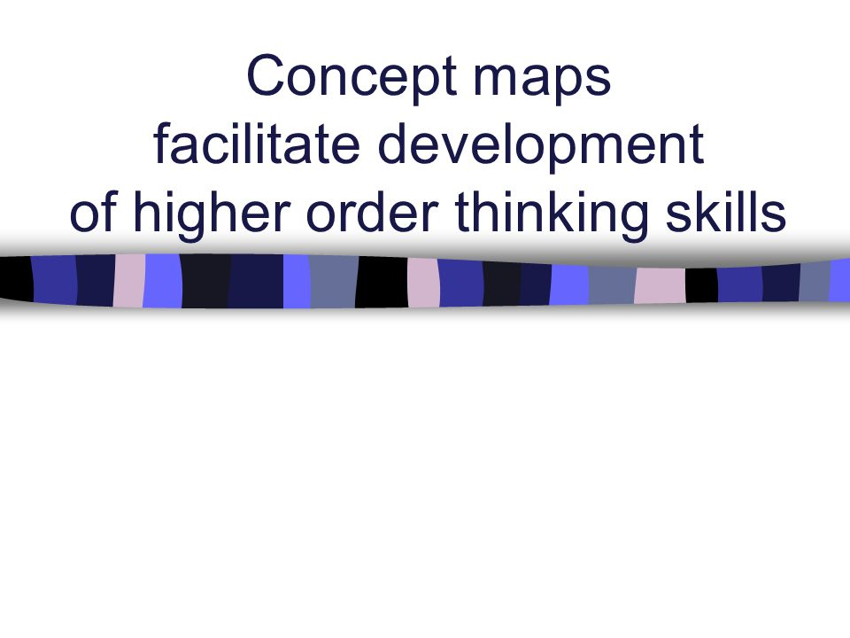 Concept maps facilitate development of higher order thinking skills