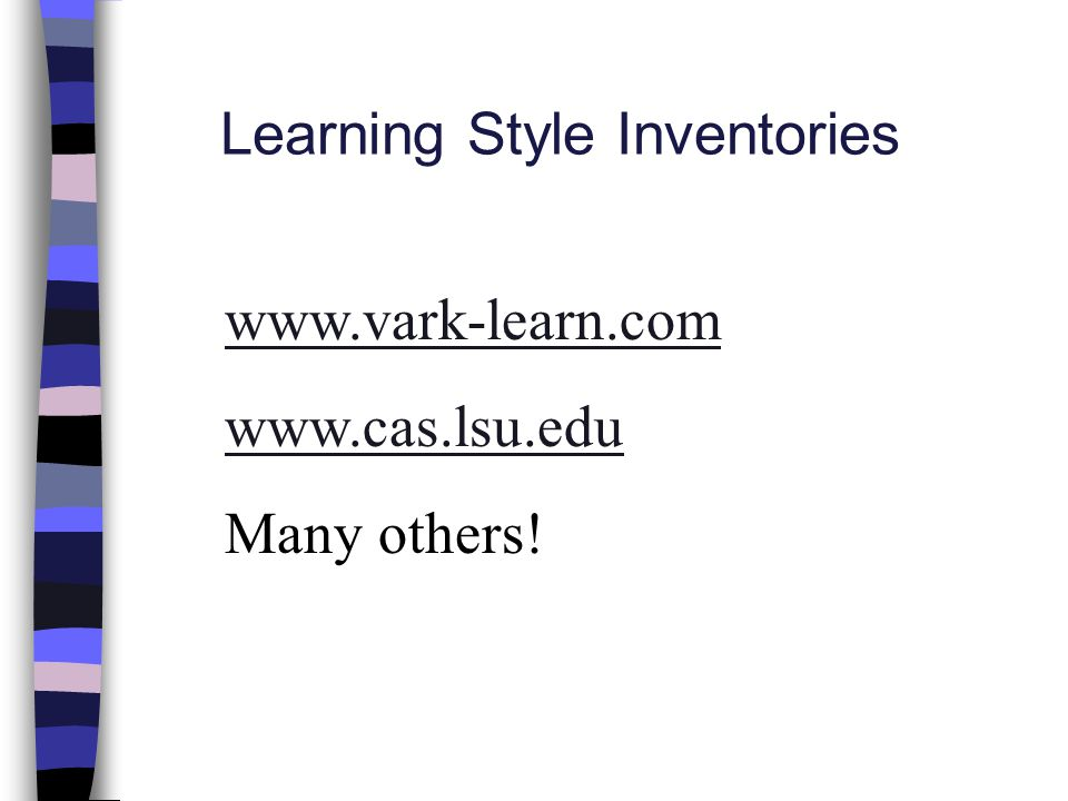Learning Style Inventories www.vark-learn.com www.cas.lsu.edu Many others!