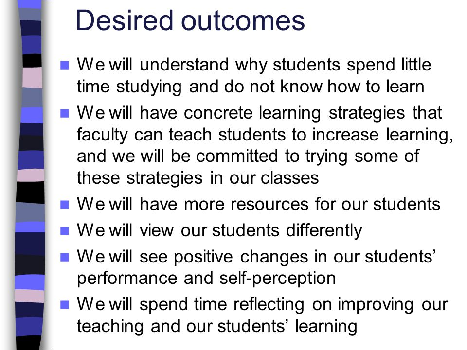 Desired outcomes We will understand why students spend little time studying and do not know how to learn We will have concrete learning strategies tha