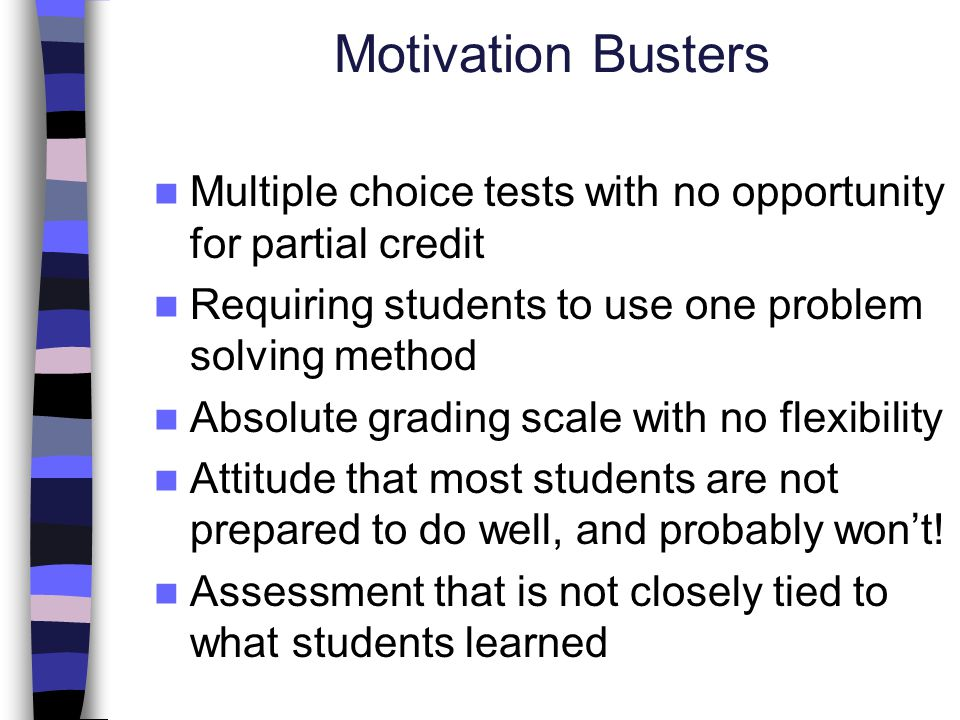 Motivation Busters Multiple choice tests with no opportunity for partial credit Requiring students to use one problem solving method Absolute grading