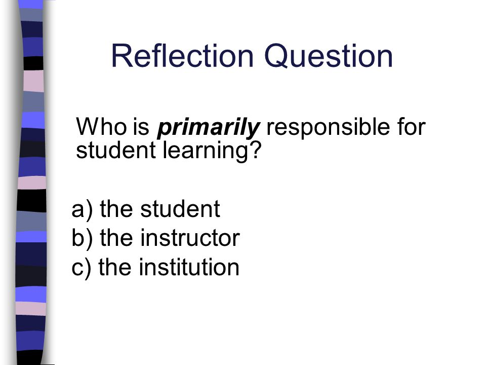 Reflection Question Who is primarily responsible for student learning? a) the student b) the instructor c) the institution