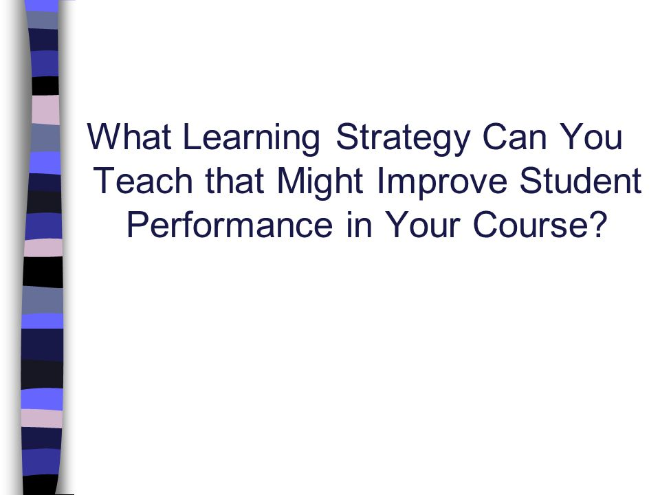 What Learning Strategy Can You Teach that Might Improve Student Performance in Your Course?