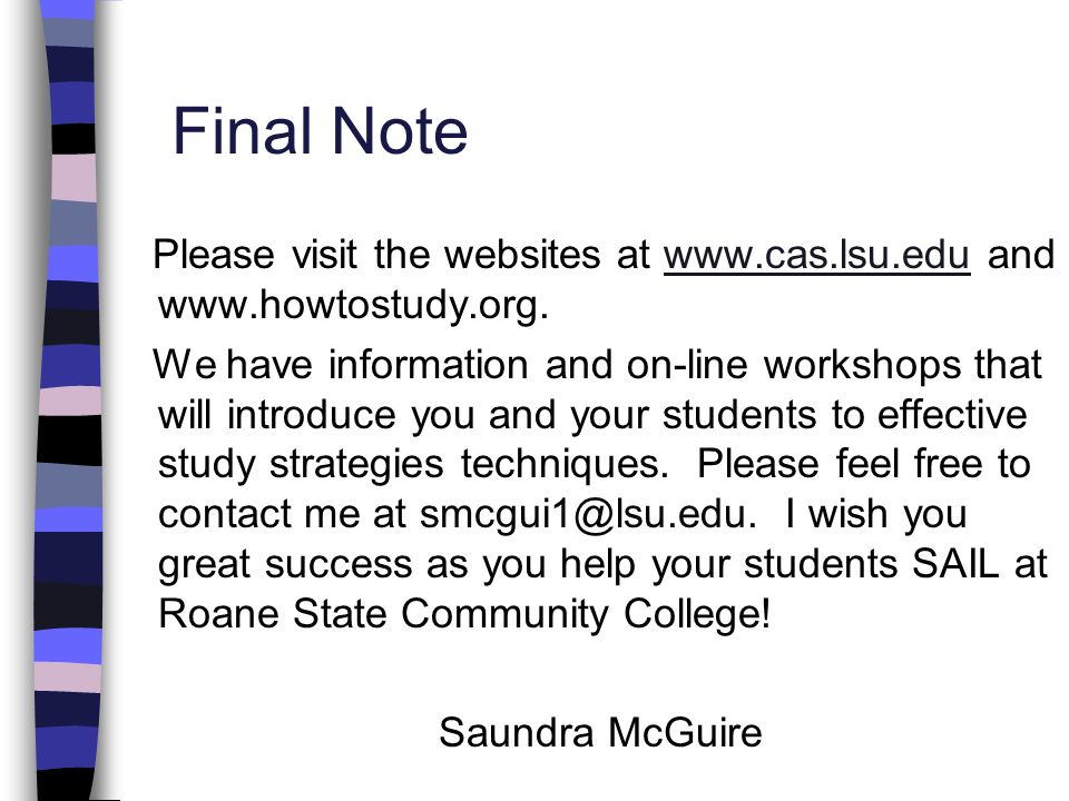 Final Note Please visit the websites at www.cas.lsu.edu and www.howtostudy.org.www.cas.lsu.edu We have information and on-line workshops that will int