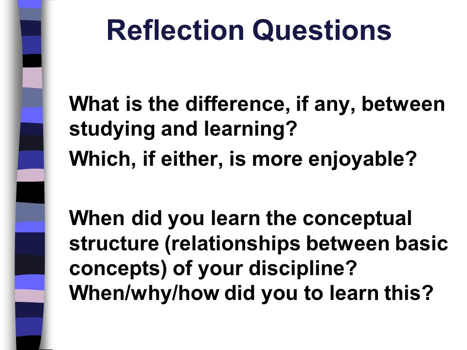 Reflection Questions What is the difference, if any, between studying and learning? Which, if either, is more enjoyable? When did you learn the concep