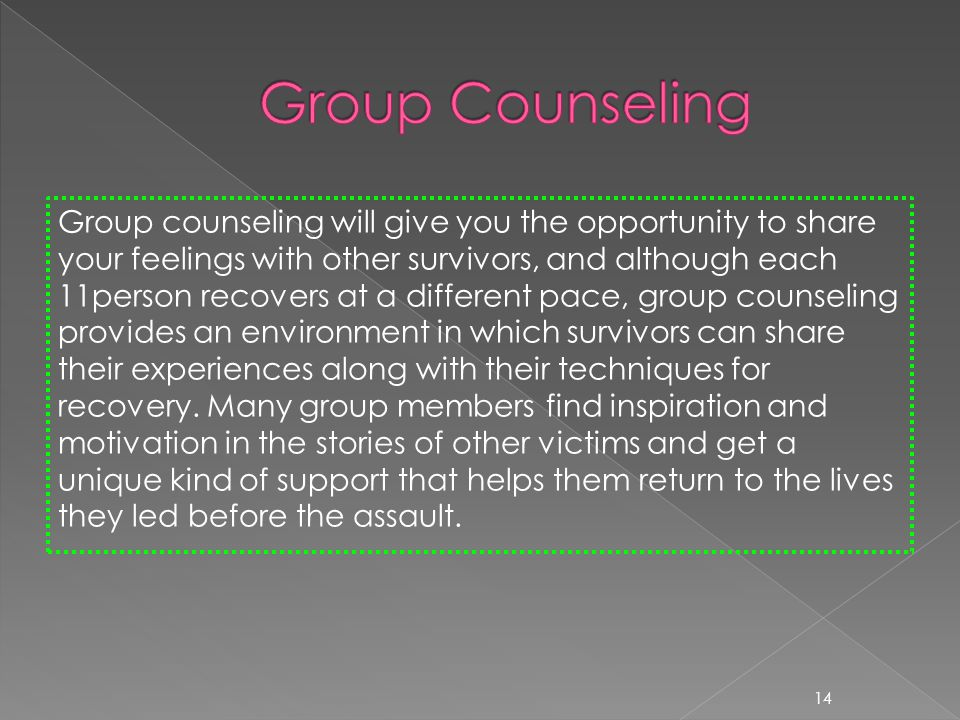 Group counseling will give you the opportunity to share your feelings with other survivors, and although each 11person recovers at a different pace, group counseling provides an environment in which survivors can share their experiences along with their techniques for recovery.