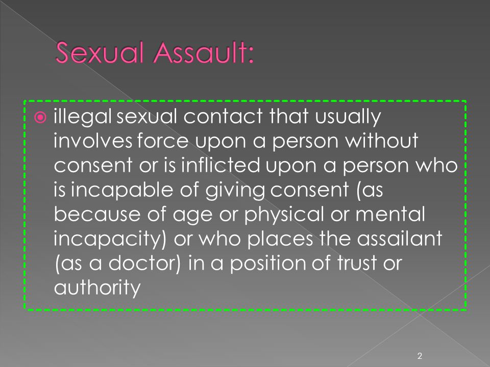 illegal sexual contact that usually involves force upon a person without consent or is inflicted upon a person who is incapable of giving consent (as because of age or physical or mental incapacity) or who places the assailant (as a doctor) in a position of trust or authority 2