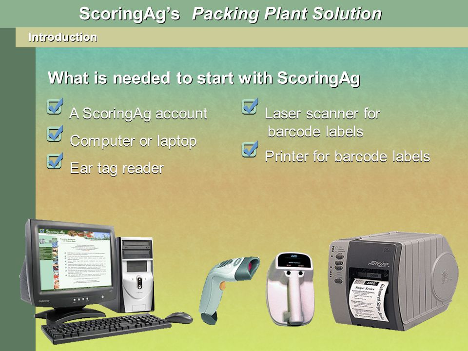 Introduction What is needed to start with ScoringAg A ScoringAg account ScoringAgs Packing Plant Solution Computer or laptop Ear tag reader Laser scanner for barcode labels Printer for barcode labels