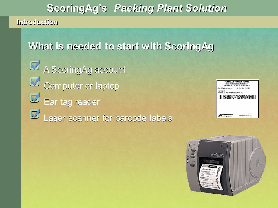 Introduction What is needed to start with ScoringAg A ScoringAg account ScoringAgs Packing Plant Solution Computer or laptop Ear tag reader Laser scanner for barcode labels
