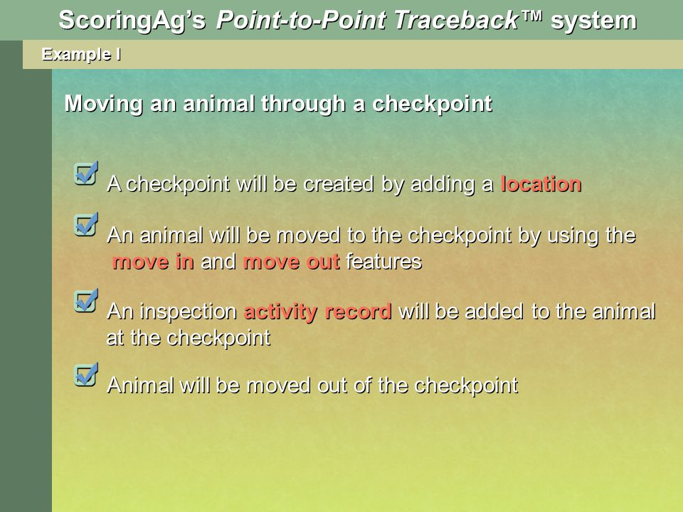 Example I Moving an animal through a checkpoint A checkpoint will be created by adding a location An animal will be moved to the checkpoint by using the move in and move out features An inspection activity record will be added to the animal at the checkpoint Animal will be moved out of the checkpoint ScoringAgs Point-to-Point Traceback system
