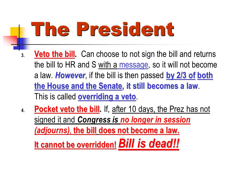 The President 3. Veto the bill However by 2/3 of both theHouse and the Senate, it still becomes a law overriding a veto 3. Veto the bill. Can choose t