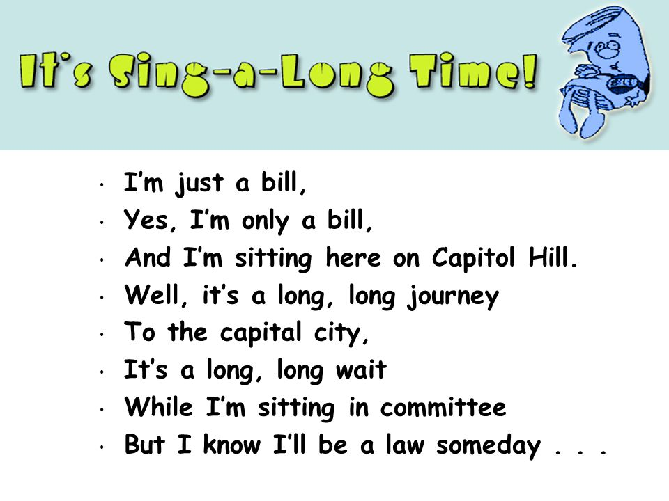 Im just a bill, Yes, Im only a bill, And Im sitting here on Capitol Hill. Well, its a long, long journey To the capital city, Its a long, long wait Wh