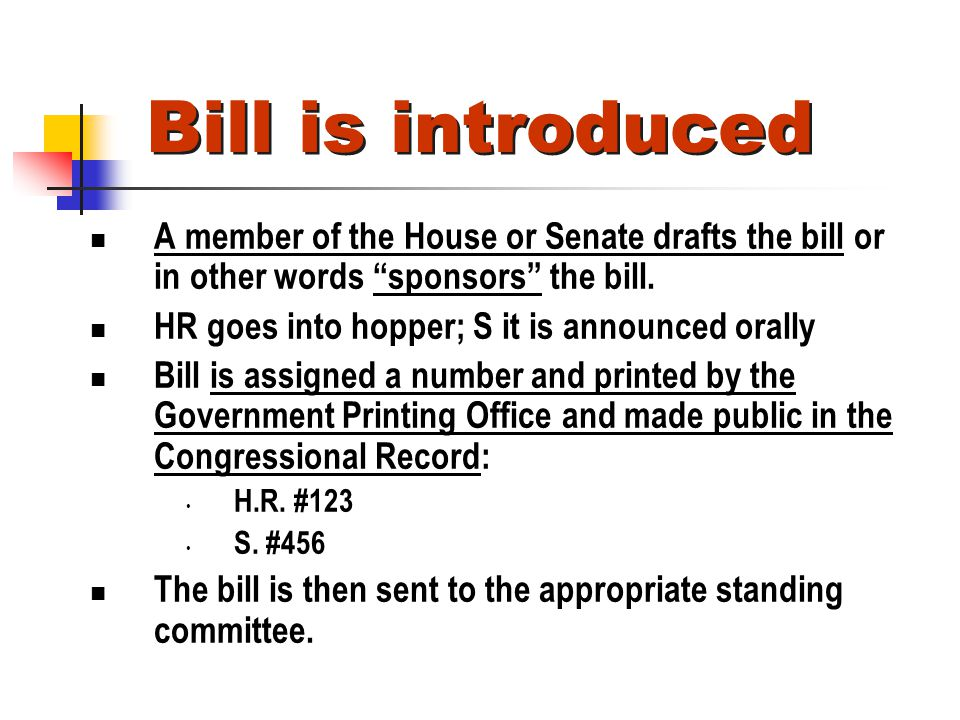 Bill is introduced A member of the House or Senate drafts the bill or in other words sponsors the bill. HR goes into hopper; S it is announced orally
