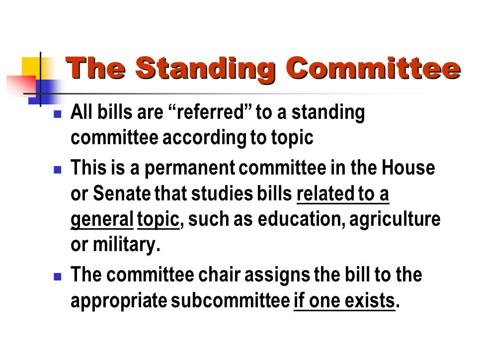 The Standing Committee All bills are referred to a standing committee according to topic This is a permanent committee in the House or Senate that stu