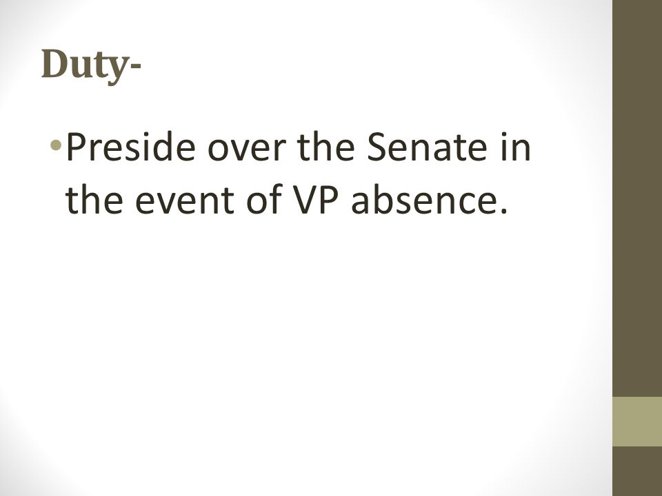 Duty- Preside over the Senate in the event of VP absence.