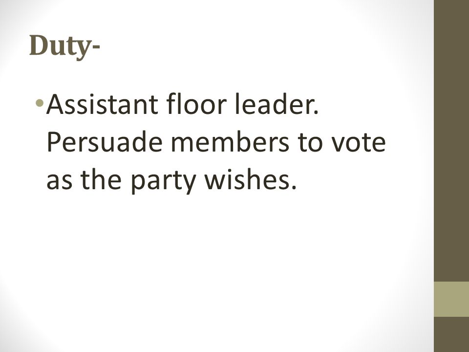 Duty- Assistant floor leader. Persuade members to vote as the party wishes.
