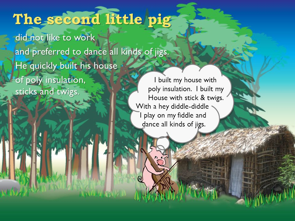 The second little pig did not like to work and preferred to dance all kinds of jigs. He quickly built his house of poly insulation, sticks and twigs.