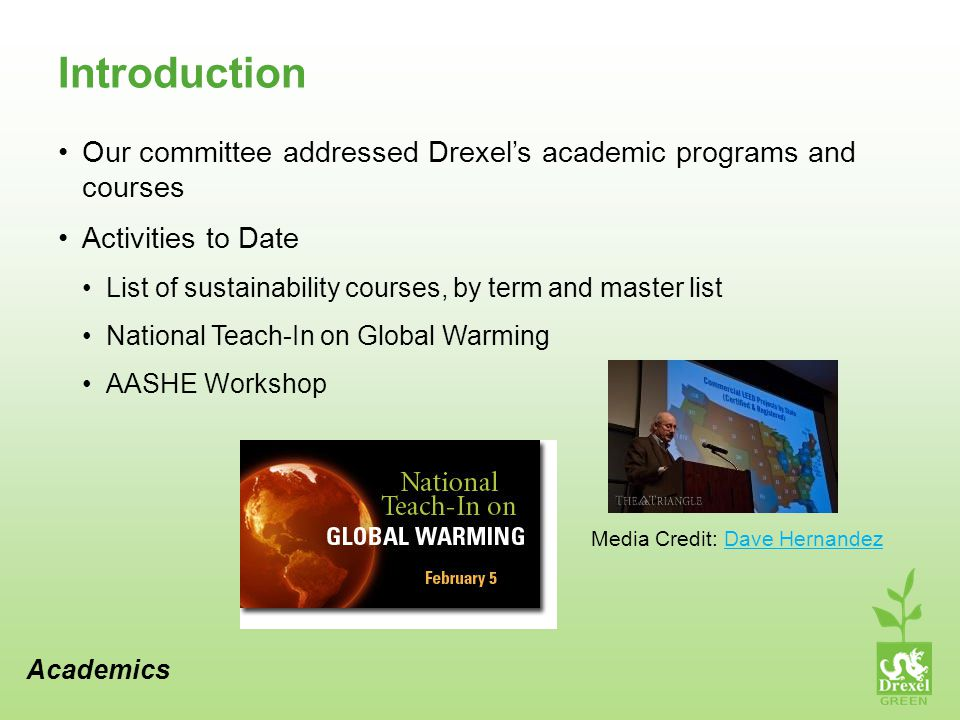 Introduction Our committee addressed Drexels academic programs and courses Activities to Date List of sustainability courses, by term and master list National Teach-In on Global Warming AASHE Workshop Academics Media Credit: Dave HernandezDave Hernandez