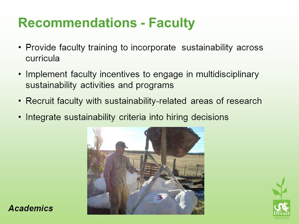 Recommendations - Faculty Provide faculty training to incorporate sustainability across curricula Implement faculty incentives to engage in multidisciplinary sustainability activities and programs Recruit faculty with sustainability-related areas of research Integrate sustainability criteria into hiring decisions Academics